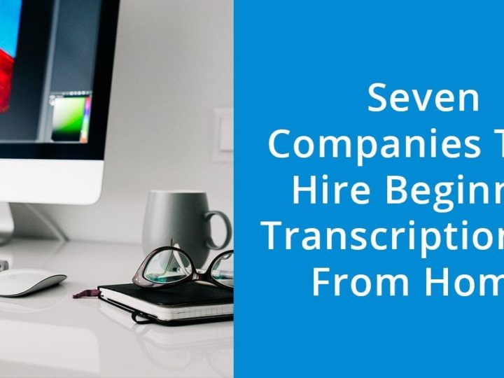 Seven Companies That Hire Beginner Transcriptionists From Home